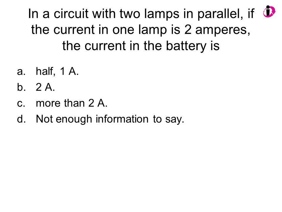 In a circuit with two lamps in parallel, if the current in one lamp is 2 amperes, the current in the battery is a.half, 1 A. b.2 A. c.more than 2 A. d