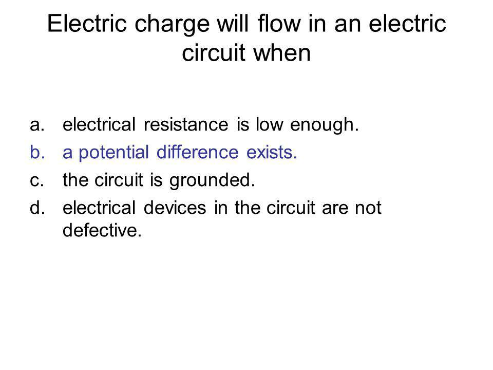 Electric charge will flow in an electric circuit when a.electrical resistance is low enough. b.a potential difference exists. c.the circuit is grounde