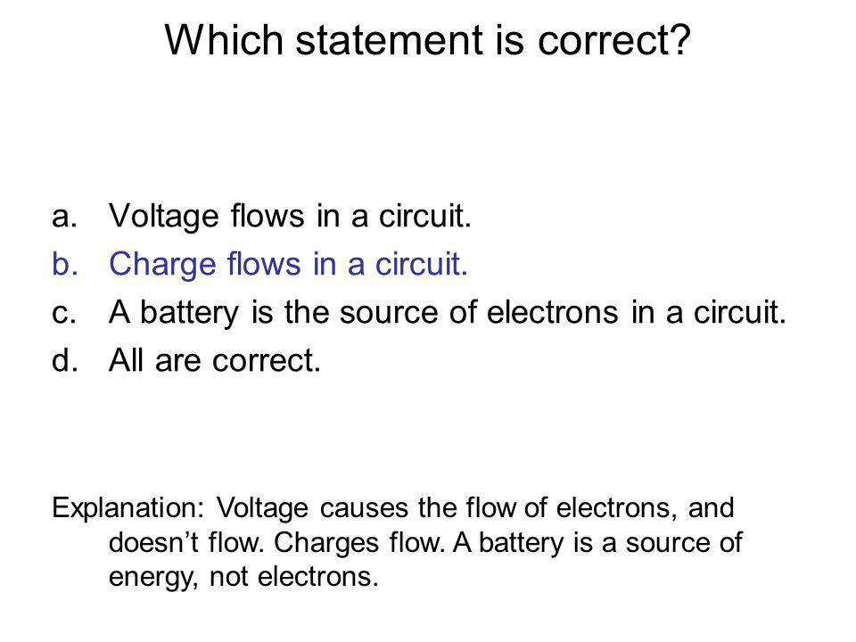 Which statement is correct? a.Voltage flows in a circuit. b.Charge flows in a circuit. c.A battery is the source of electrons in a circuit. d.All are