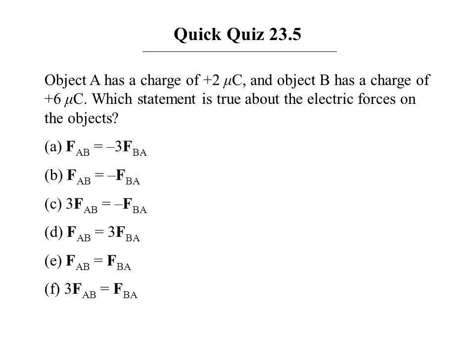 Quick Quiz 23.5 Object A has a charge of +2 μC, and object B has a charge of +6 μC. Which statement is true about the electric forces on the objects?