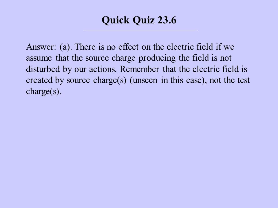 Answer: (a). There is no effect on the electric field if we assume that the source charge producing the field is not disturbed by our actions. Remembe
