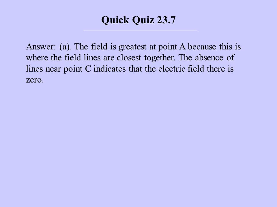 Answer: (a). The field is greatest at point A because this is where the field lines are closest together. The absence of lines near point C indicates