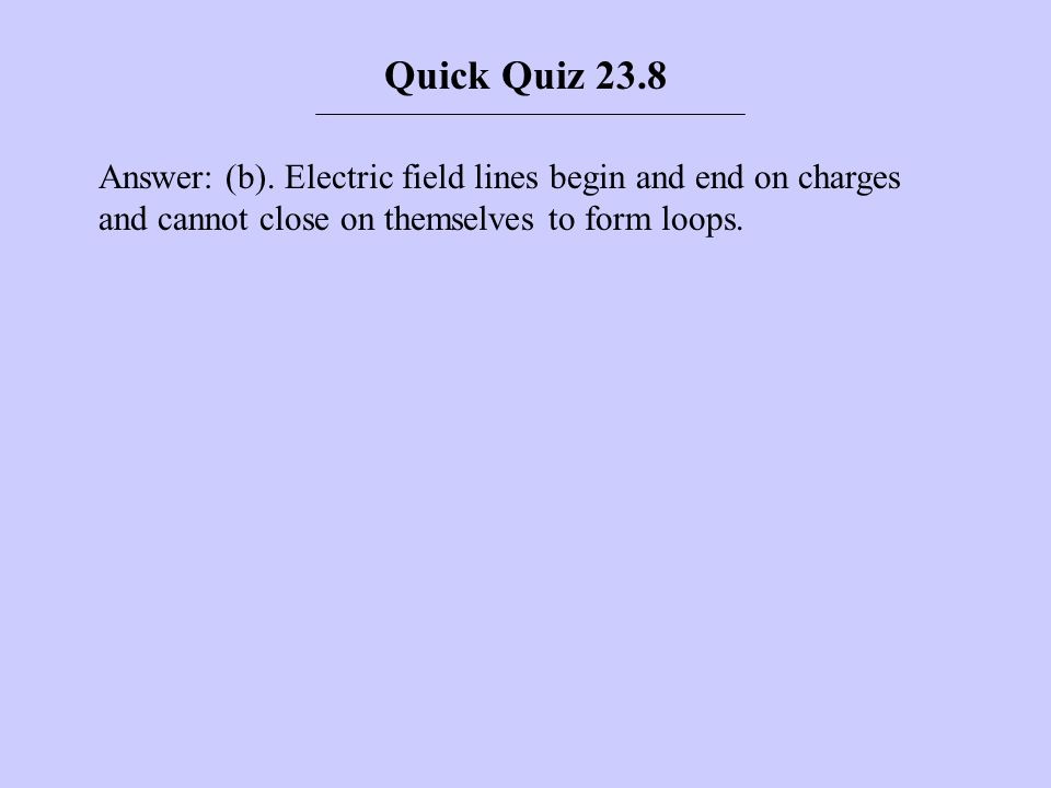 Answer: (b). Electric field lines begin and end on charges and cannot close on themselves to form loops. Quick Quiz 23.8