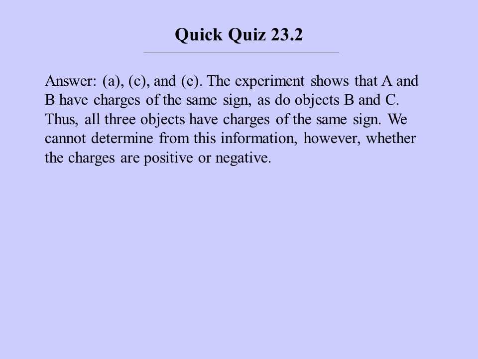 Answer: (a), (c), and (e). The experiment shows that A and B have charges of the same sign, as do objects B and C. Thus, all three objects have charge