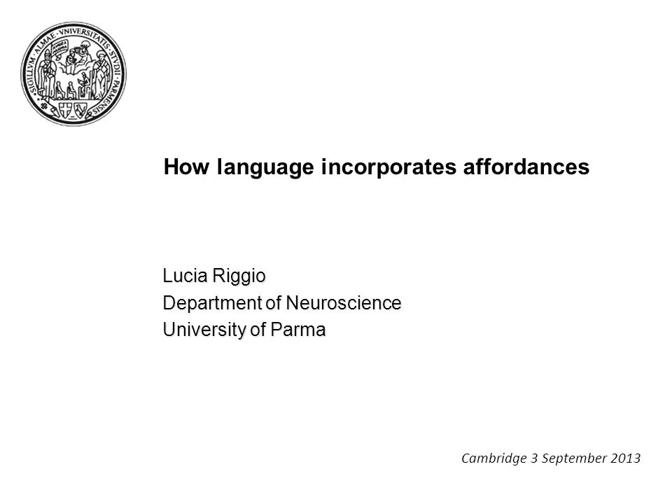 How language incorporates affordances Lucia Riggio Department of Neuroscience University of Parma Cambridge 3 September 2013