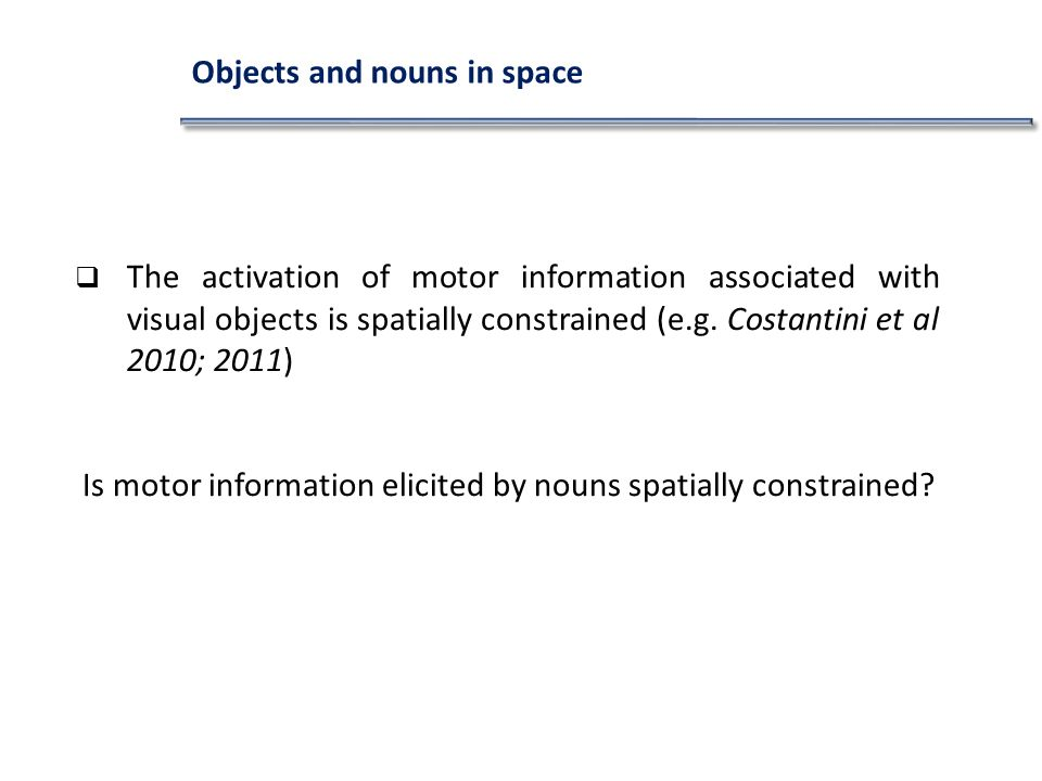 Objects and nouns in space The activation of motor information associated with visual objects is spatially constrained (e.g. Costantini et al 2010; 20