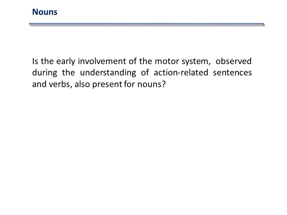 Nouns Is the early involvement of the motor system, observed during the understanding of action-related sentences and verbs, also present for nouns