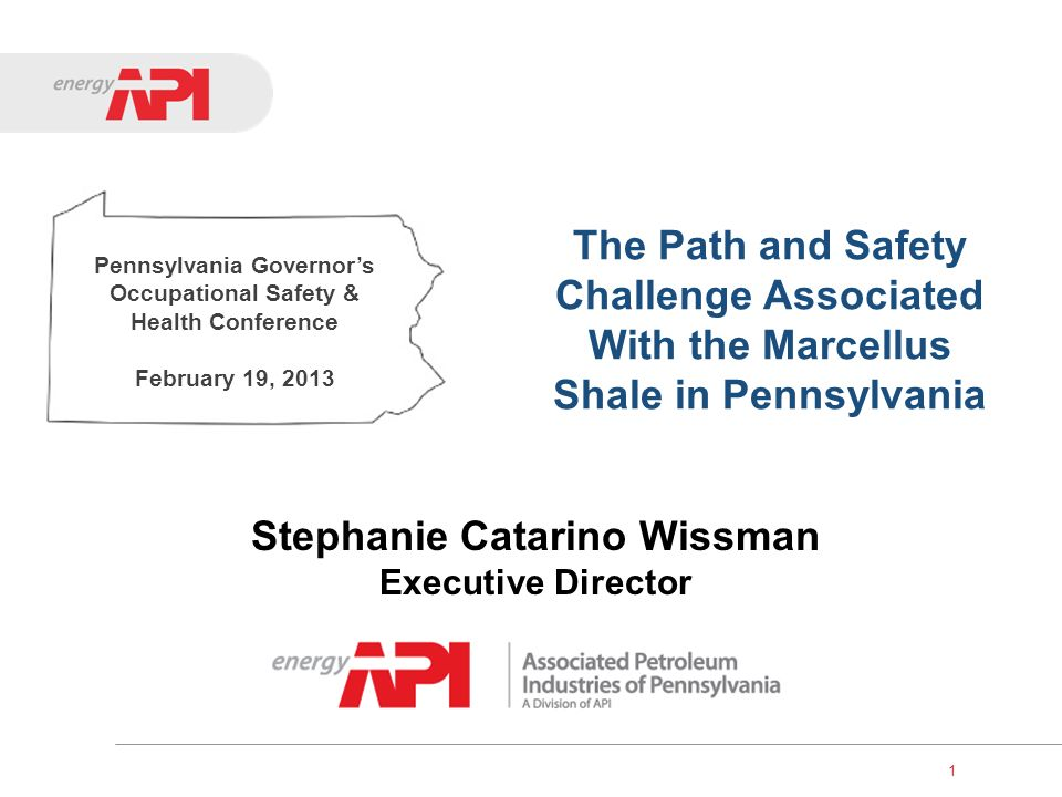 1 The Path and Safety Challenge Associated With the Marcellus Shale in Pennsylvania Stephanie Catarino Wissman Executive Director Pennsylvania Governo