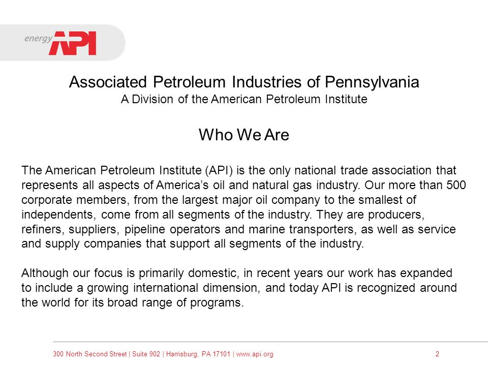 300 North Second Street | Suite 902 | Harrisburg, PA 17101 | www.api.org3 Associated Petroleum Industries of Pennsylvania A Division of the American Petroleum Institute What We Do Advocacy We speak for the oil and natural gas industry to the public, Congress and the Executive Branch, state governments and the media.
