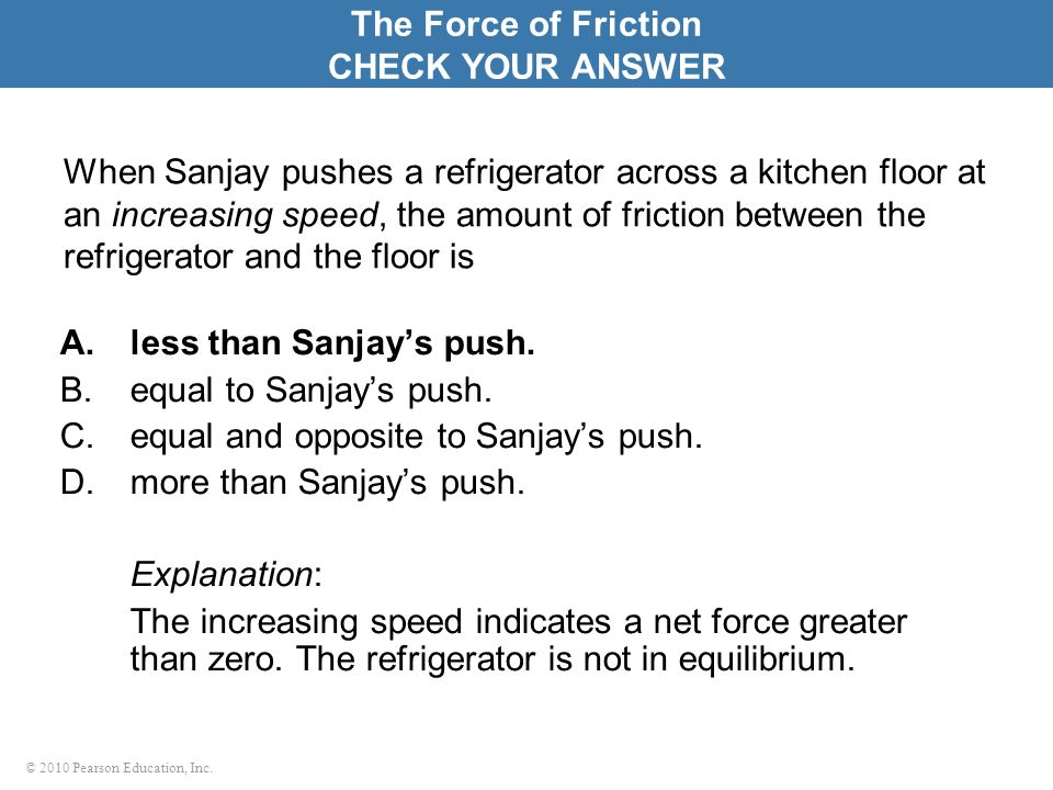 © 2010 Pearson Education, Inc. When Sanjay pushes a refrigerator across a kitchen floor at an increasing speed, the amount of friction between the ref