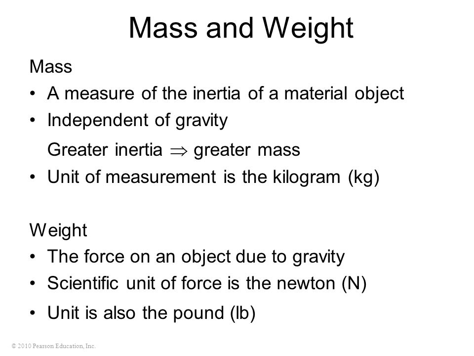 © 2010 Pearson Education, Inc. Mass and Weight Mass A measure of the inertia of a material object Independent of gravity Greater inertia greater mass