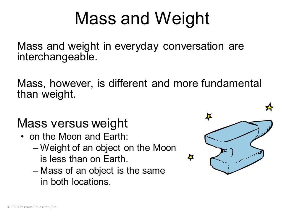 © 2010 Pearson Education, Inc. Mass and weight in everyday conversation are interchangeable. Mass, however, is different and more fundamental than wei