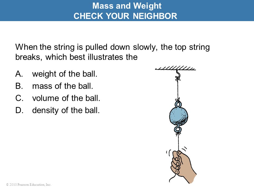 © 2010 Pearson Education, Inc. When the string is pulled down slowly, the top string breaks, which best illustrates the A.weight of the ball. B.mass o