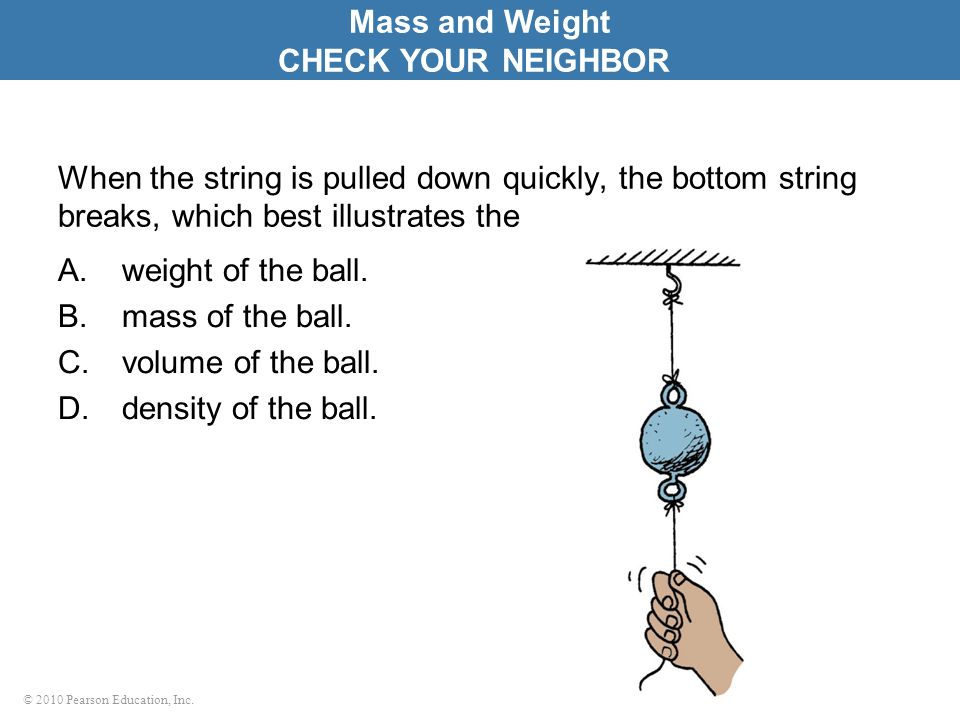 © 2010 Pearson Education, Inc. When the string is pulled down quickly, the bottom string breaks, which best illustrates the A.weight of the ball. B.ma