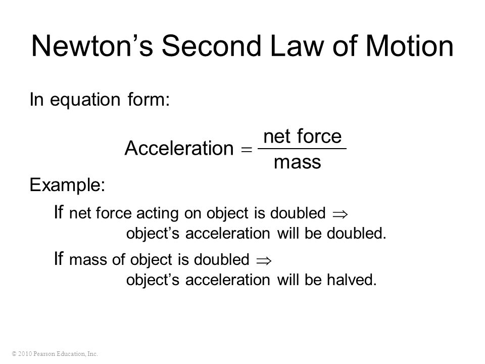 © 2010 Pearson Education, Inc. In equation form: Example: If net force acting on object is doubled objects acceleration will be doubled. If mass of ob