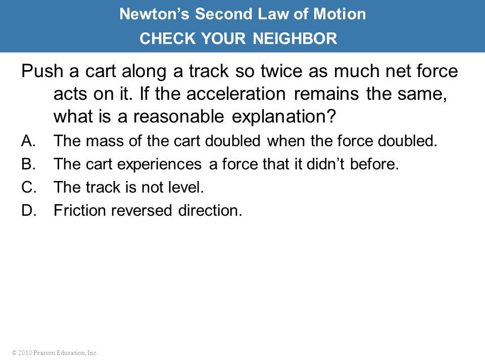 © 2010 Pearson Education, Inc. Push a cart along a track so twice as much net force acts on it. If the acceleration remains the same, what is a reason