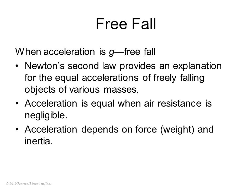 © 2010 Pearson Education, Inc. Free Fall When acceleration is gfree fall Newtons second law provides an explanation for the equal accelerations of fre