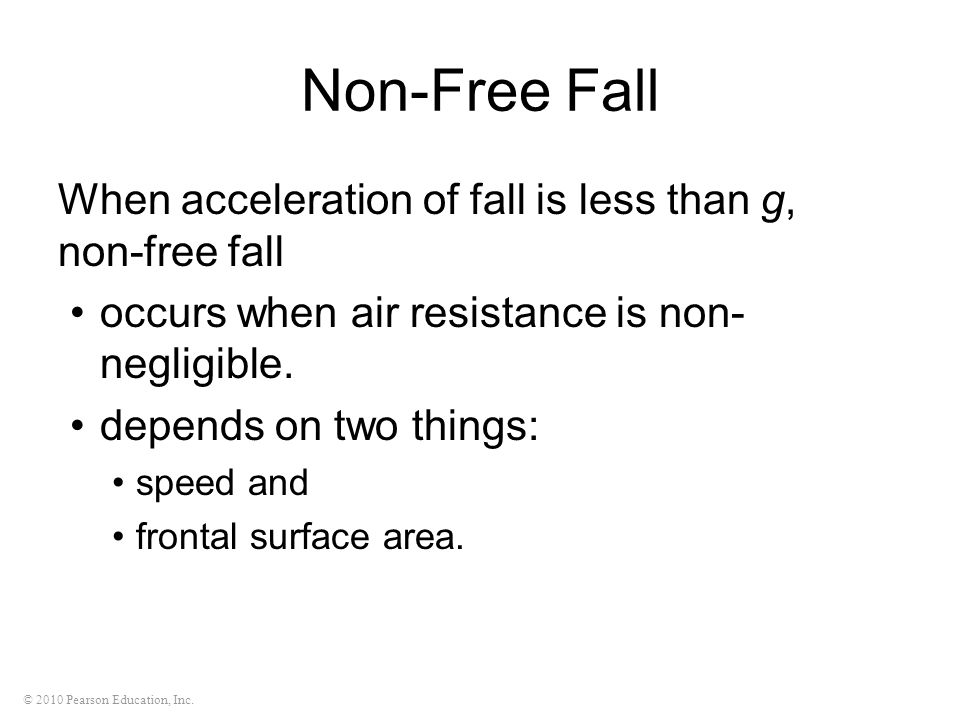 © 2010 Pearson Education, Inc. Non-Free Fall When acceleration of fall is less than g, non-free fall occurs when air resistance is non- negligible. de