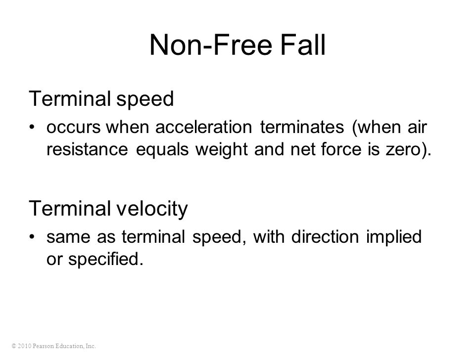 © 2010 Pearson Education, Inc. Non-Free Fall Terminal speed occurs when acceleration terminates (when air resistance equals weight and net force is ze
