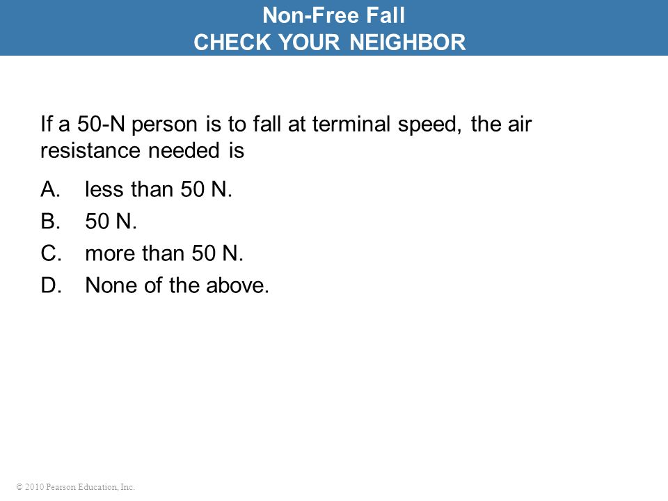 © 2010 Pearson Education, Inc. If a 50-N person is to fall at terminal speed, the air resistance needed is A.less than 50 N. B.50 N. C.more than 50 N.
