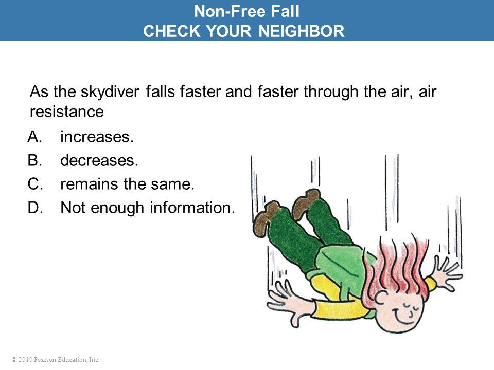 © 2010 Pearson Education, Inc. As the skydiver falls faster and faster through the air, air resistance A.increases. B.decreases. C.remains the same. D