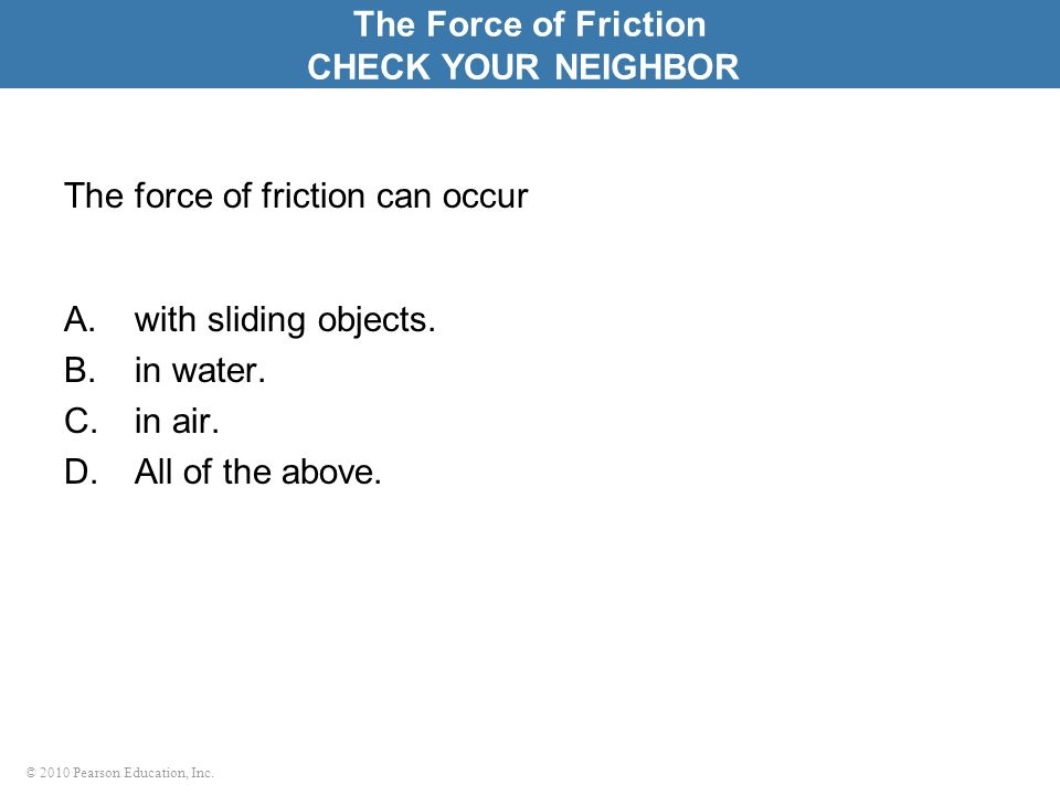 © 2010 Pearson Education, Inc. The force of friction can occur A.with sliding objects. B.in water. C.in air. D.All of the above. The Force of Friction