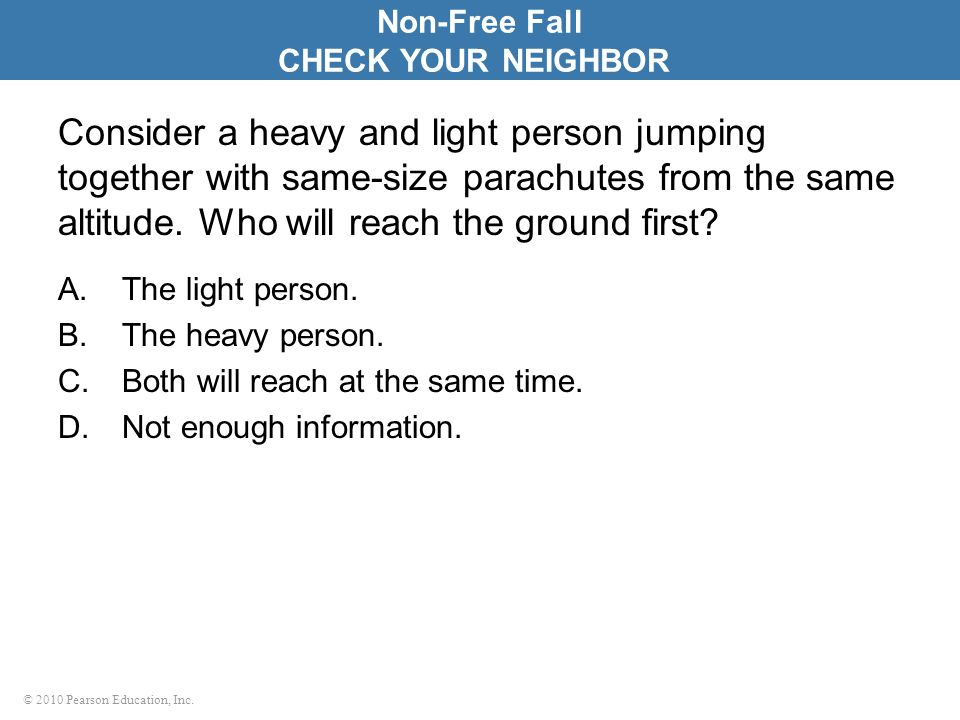 © 2010 Pearson Education, Inc. Consider a heavy and light person jumping together with same-size parachutes from the same altitude. Who will reach the