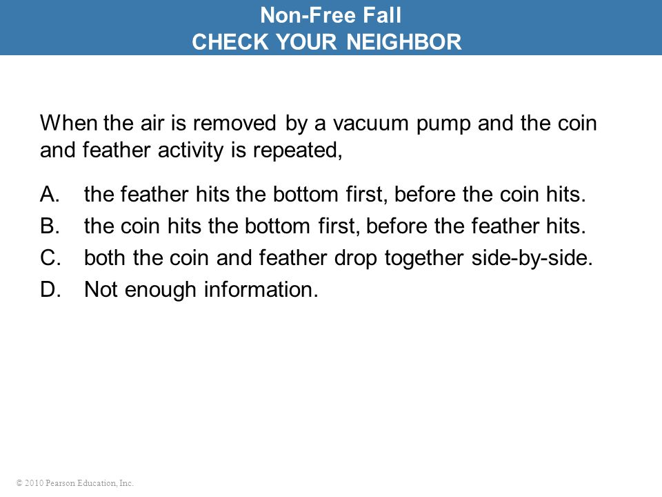 © 2010 Pearson Education, Inc. When the air is removed by a vacuum pump and the coin and feather activity is repeated, A.the feather hits the bottom f