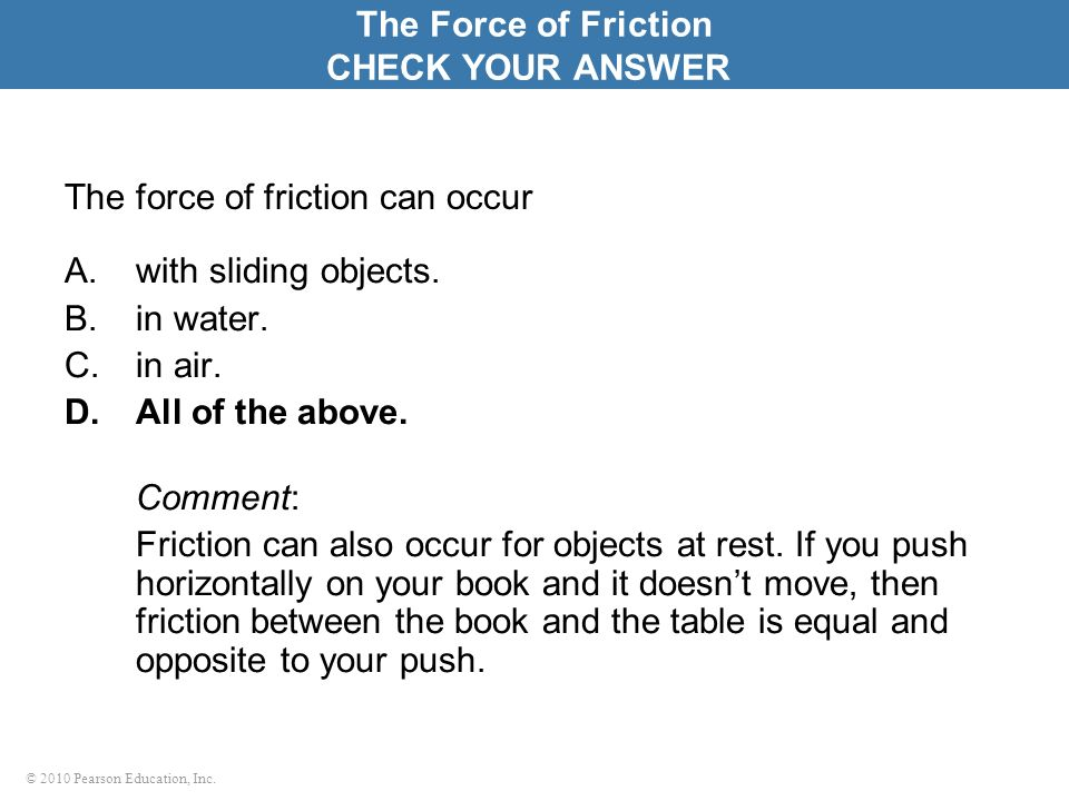 © 2010 Pearson Education, Inc. The force of friction can occur A.with sliding objects. B.in water. C.in air. D.All of the above. Comment: Friction can