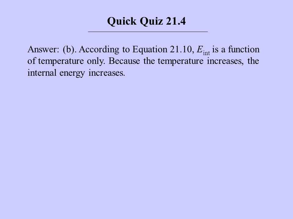 Answer: (b). According to Equation 21.10, E int is a function of temperature only. Because the temperature increases, the internal energy increases. Q