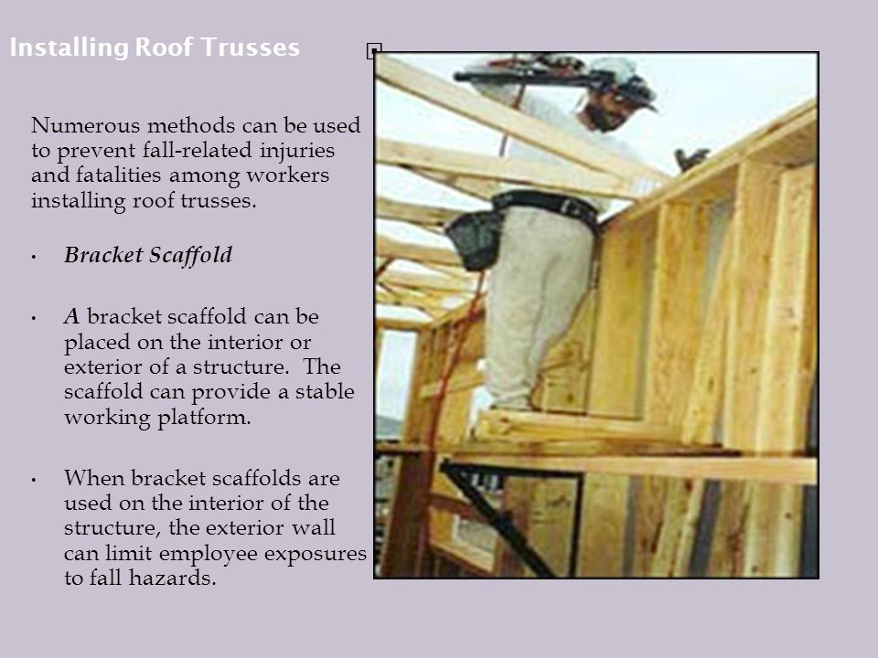 Installing Roof Trusses Numerous methods can be used to prevent fall-related injuries and fatalities among workers installing roof trusses.