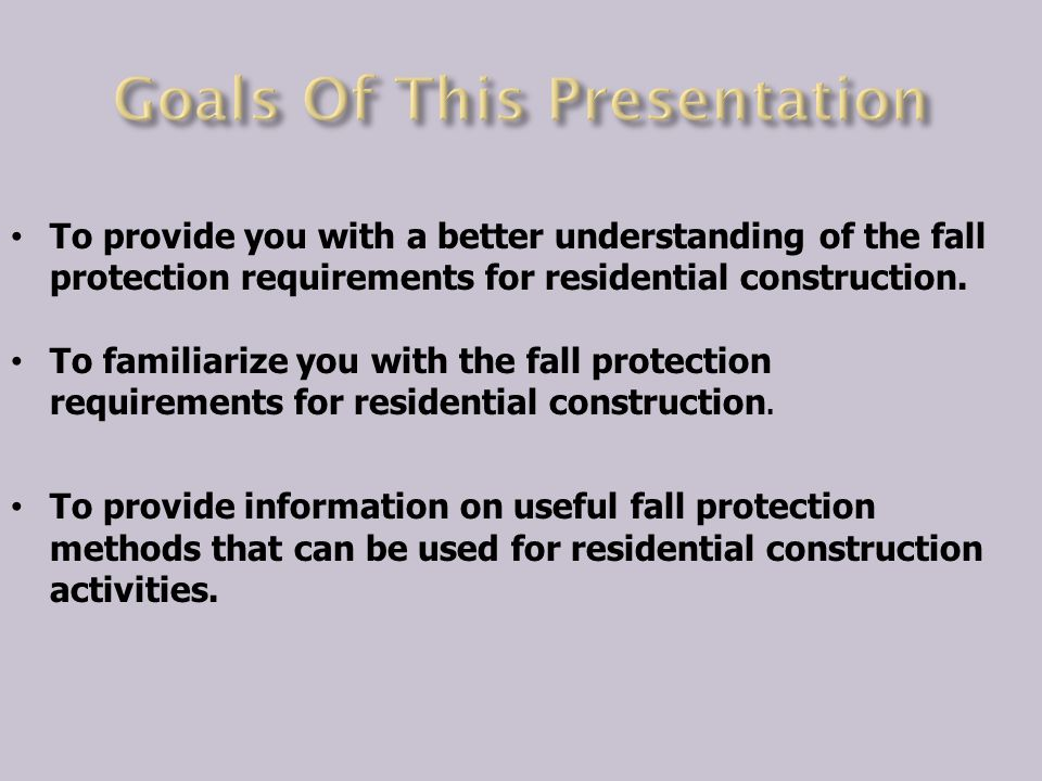 To provide you with a better understanding of the fall protection requirements for residential construction.