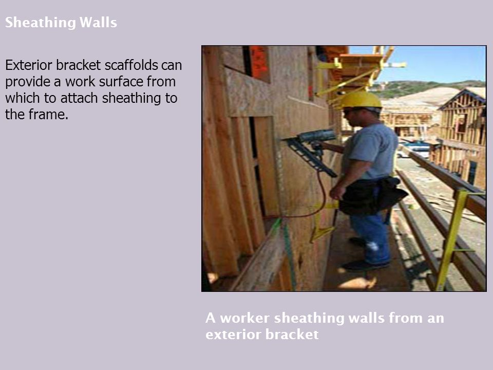 Sheathing Walls Exterior bracket scaffolds can provide a work surface from which to attach sheathing to the frame.