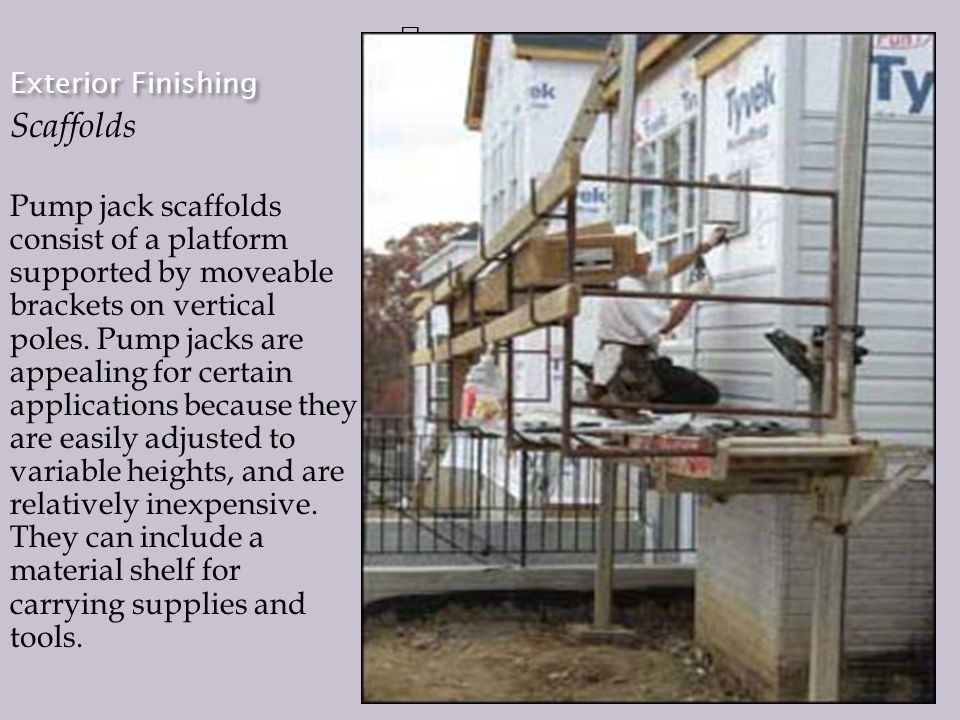Exterior Finishing Scaffolds Pump jack scaffolds consist of a platform supported by moveable brackets on vertical poles.