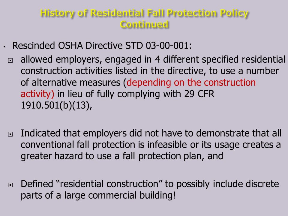 Rescinded OSHA Directive STD 03-00-001: allowed employers, engaged in 4 different specified residential construction activities listed in the directive, to use a number of alternative measures (depending on the construction activity) in lieu of fully complying with 29 CFR 1910.501(b)(13), Indicated that employers did not have to demonstrate that all conventional fall protection is infeasible or its usage creates a greater hazard to use a fall protection plan, and Defined residential construction to possibly include discrete parts of a large commercial building!