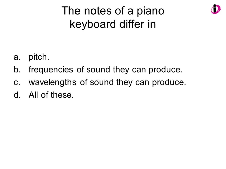 The notes of a piano keyboard differ in a.pitch. b.frequencies of sound they can produce. c.wavelengths of sound they can produce. d.All of these.