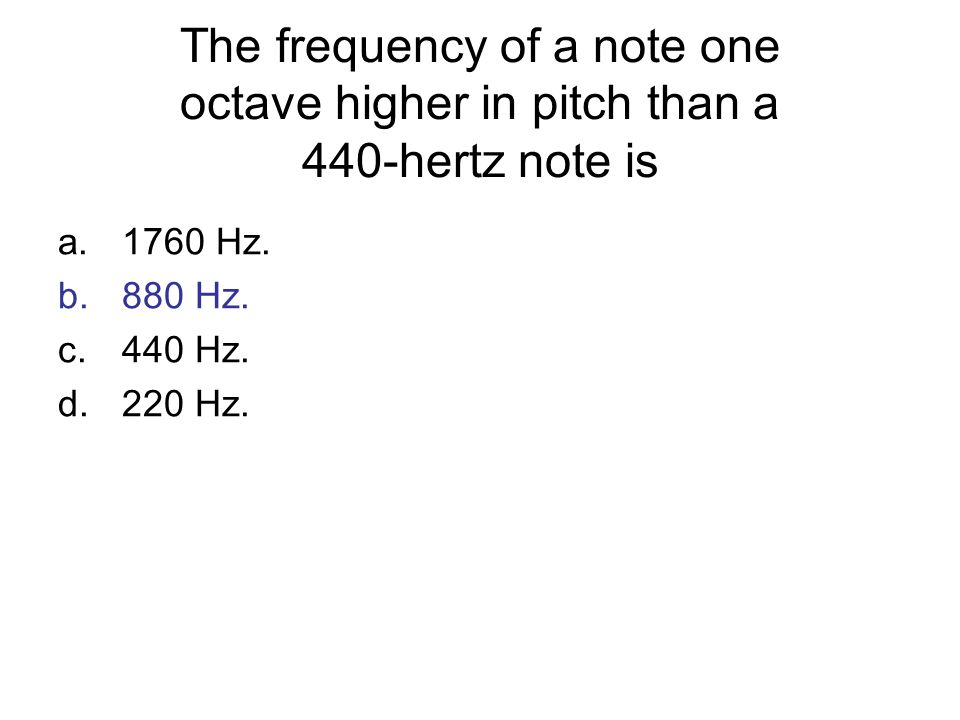 The frequency of a note one octave higher in pitch than a 440-hertz note is a.1760 Hz. b.880 Hz. c.440 Hz. d.220 Hz.