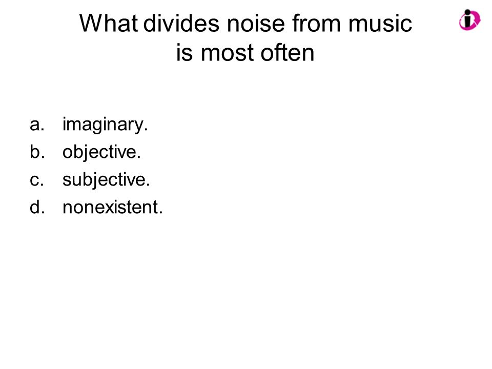 What divides noise from music is most often a.imaginary. b.objective. c.subjective. d.nonexistent.