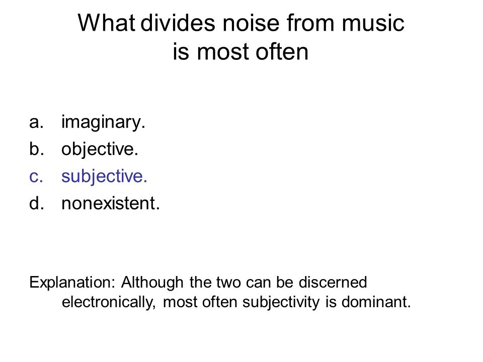 What divides noise from music is most often a.imaginary. b.objective. c.subjective. d.nonexistent. Explanation: Although the two can be discerned elec