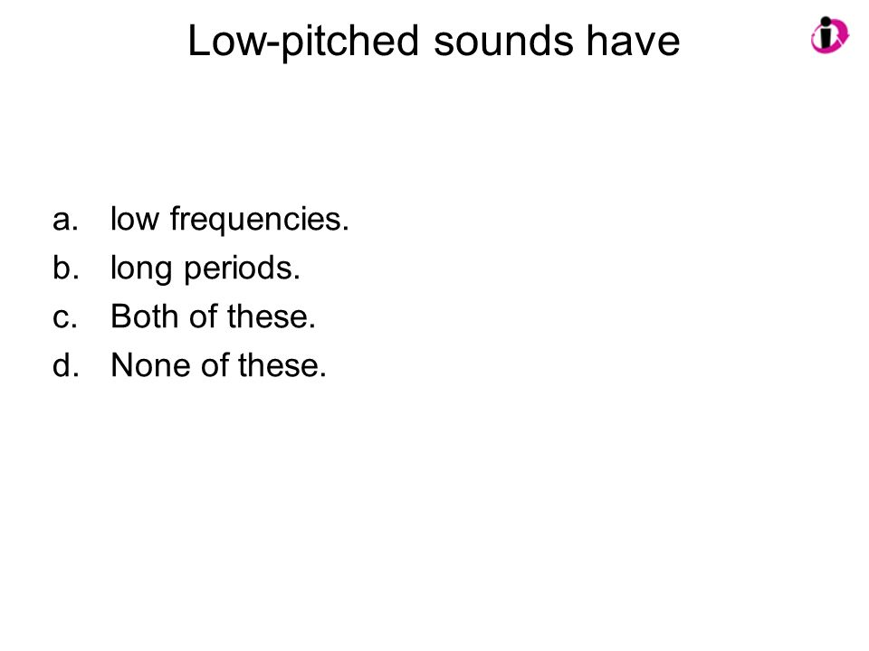 Low-pitched sounds have a.low frequencies. b.long periods. c.Both of these. d.None of these.