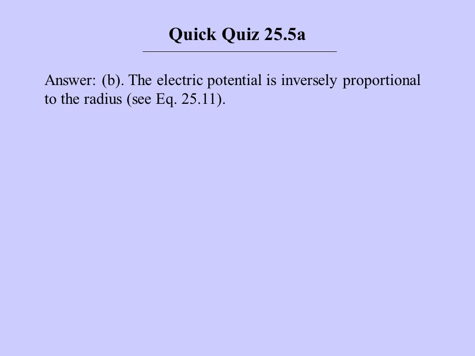 Answer: (b). The electric potential is inversely proportional to the radius (see Eq. 25.11). Quick Quiz 25.5a