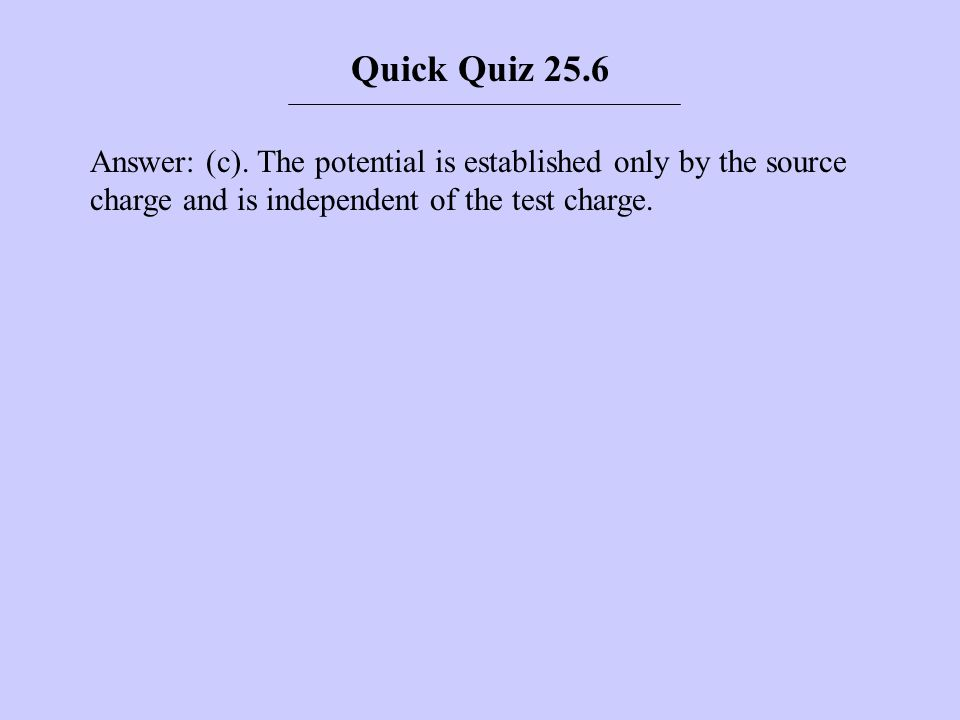 Answer: (c). The potential is established only by the source charge and is independent of the test charge. Quick Quiz 25.6