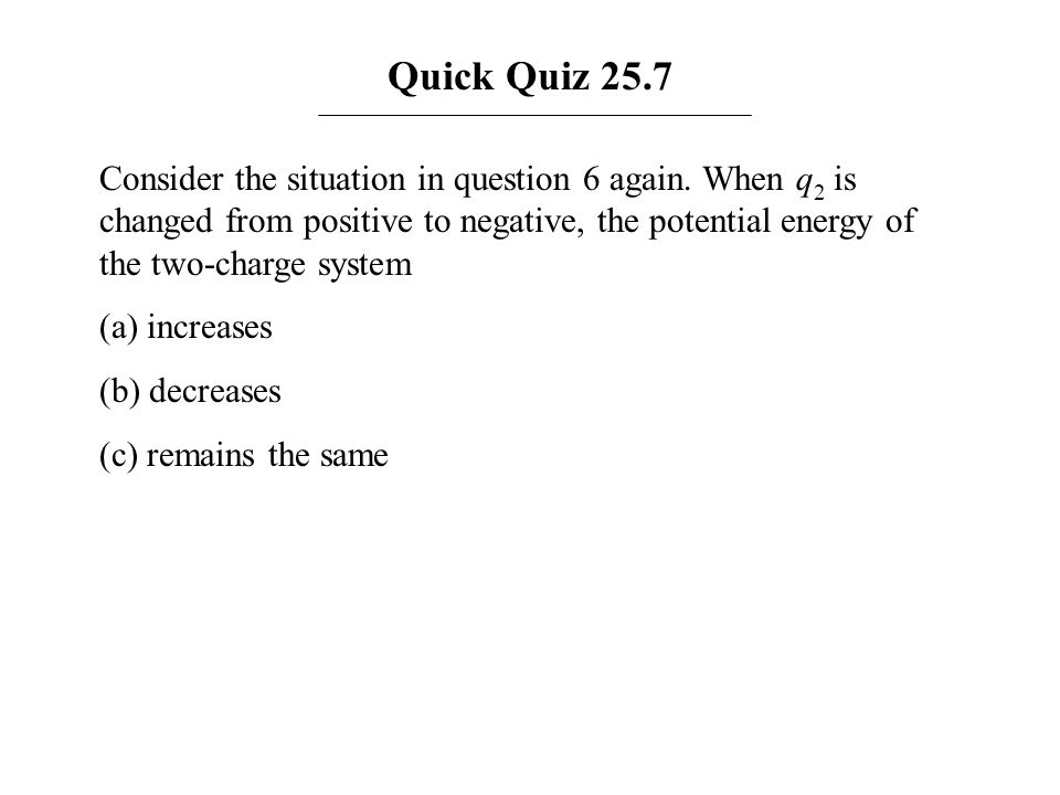 Quick Quiz 25.7 Consider the situation in question 6 again. When q 2 is changed from positive to negative, the potential energy of the two-charge syst