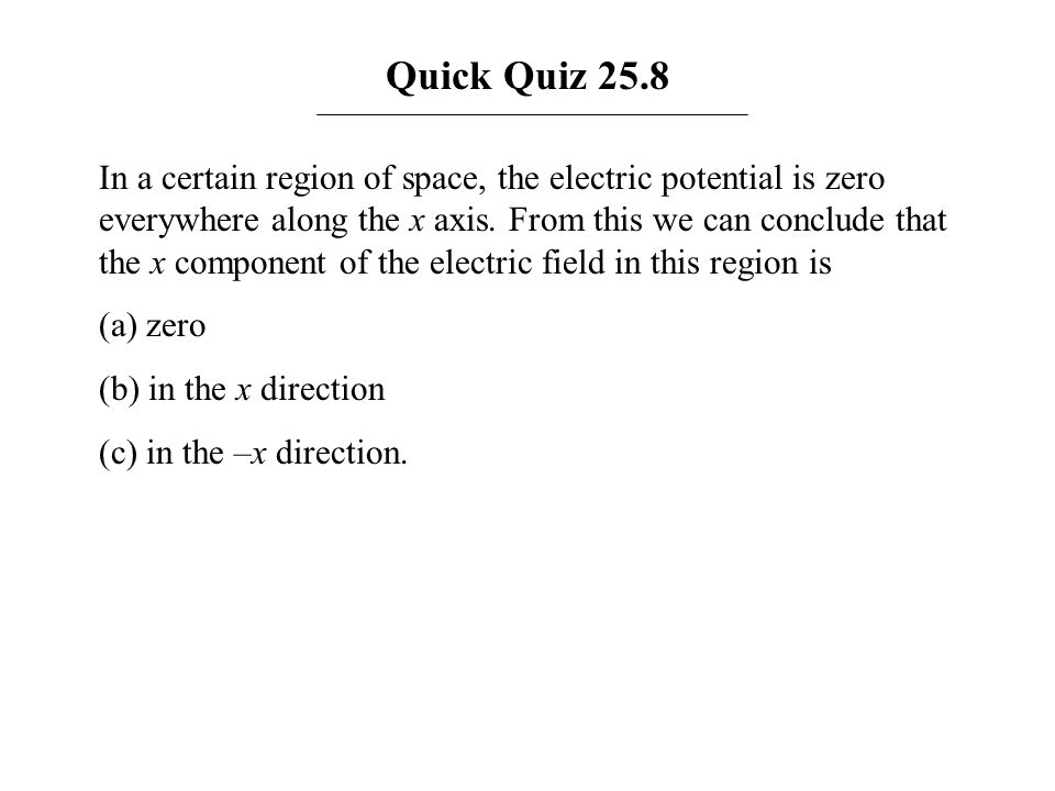 Quick Quiz 25.8 In a certain region of space, the electric potential is zero everywhere along the x axis. From this we can conclude that the x compone