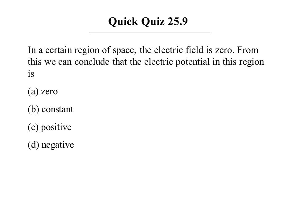 Quick Quiz 25.9 In a certain region of space, the electric field is zero. From this we can conclude that the electric potential in this region is (a)