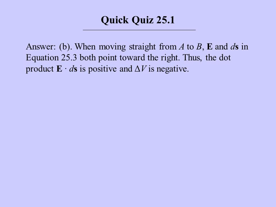 Answer: (b). When moving straight from A to B, E and ds in Equation 25.3 both point toward the right. Thus, the dot product E · ds is positive and ΔV