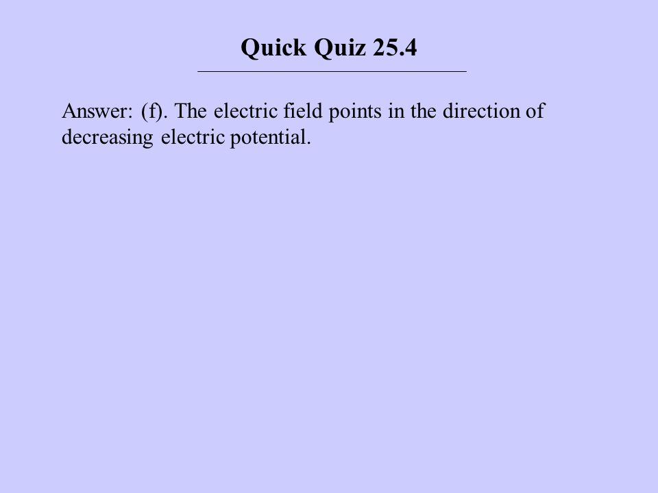 Answer: (f). The electric field points in the direction of decreasing electric potential. Quick Quiz 25.4