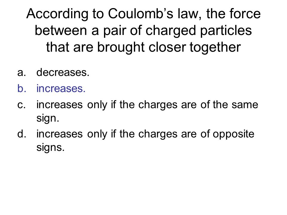 According to Coulombs law, the force between a pair of charged particles that are brought closer together a.decreases. b.increases. c.increases only i