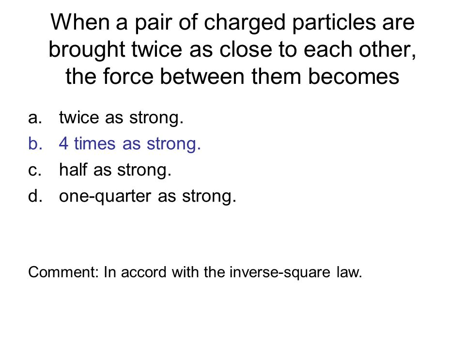 When a pair of charged particles are brought twice as close to each other, the force between them becomes a.twice as strong. b.4 times as strong. c.ha