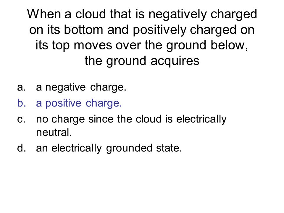 When a cloud that is negatively charged on its bottom and positively charged on its top moves over the ground below, the ground acquires a.a negative